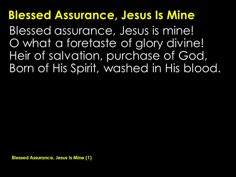 Blessed Assurance, Jesus Is Mine Blessed assurance, Jesus is mine! O what a foretaste of glory divine! Heir of salvation, purchase of God, Born of His