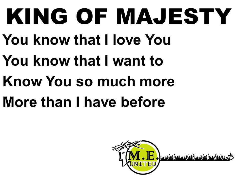 KING OF MAJESTY You know that I love You You know that I want to Know You so much more More than I have before