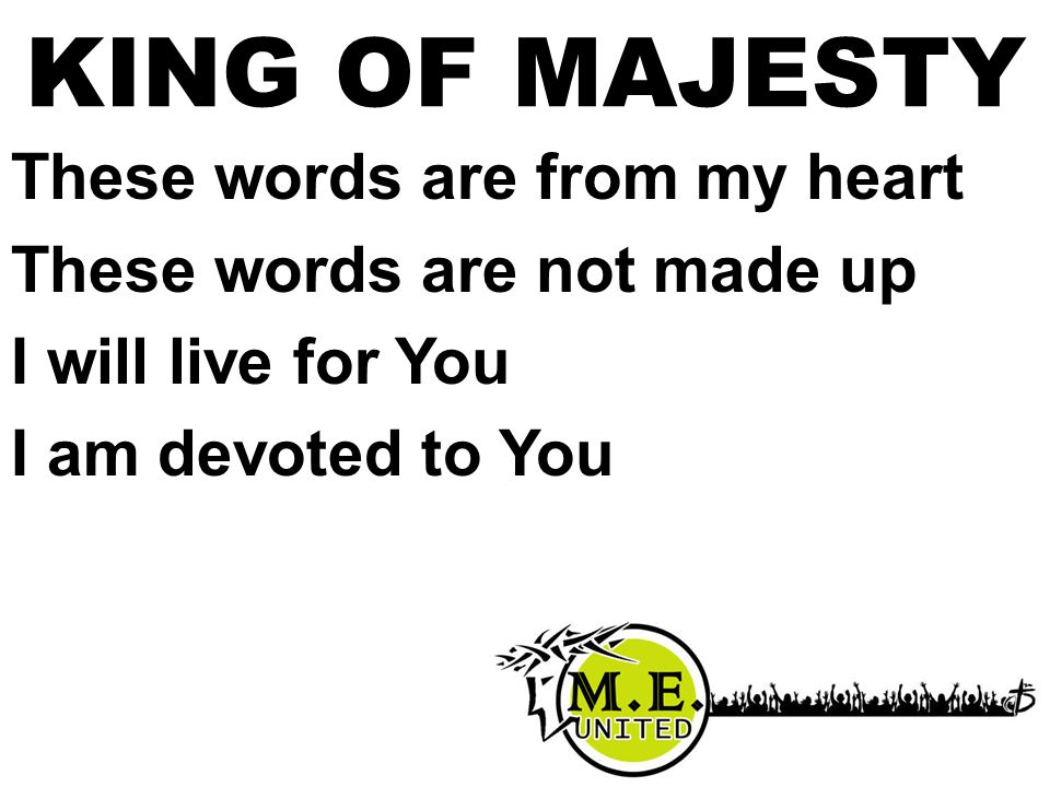 These words are from my heart These words are not made up I will live for You I am devoted to You KING OF MAJESTY