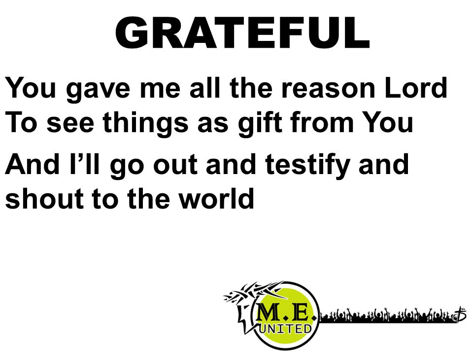 You gave me all the reason Lord To see things as gift from You And I'll go out and testify and shout to the world GRATEFUL