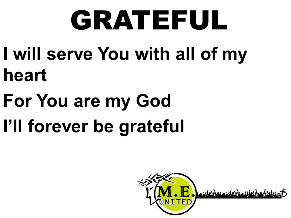 I will serve You with all of my heart For You are my God I'll forever be grateful GRATEFUL