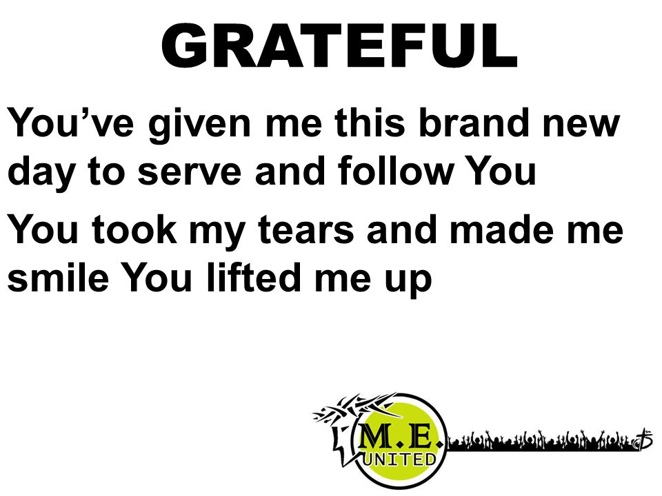 You've given me this brand new day to serve and follow You You took my tears and made me smile You lifted me up GRATEFUL
