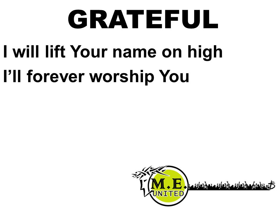 I will lift Your name on high I'll forever worship You GRATEFUL
