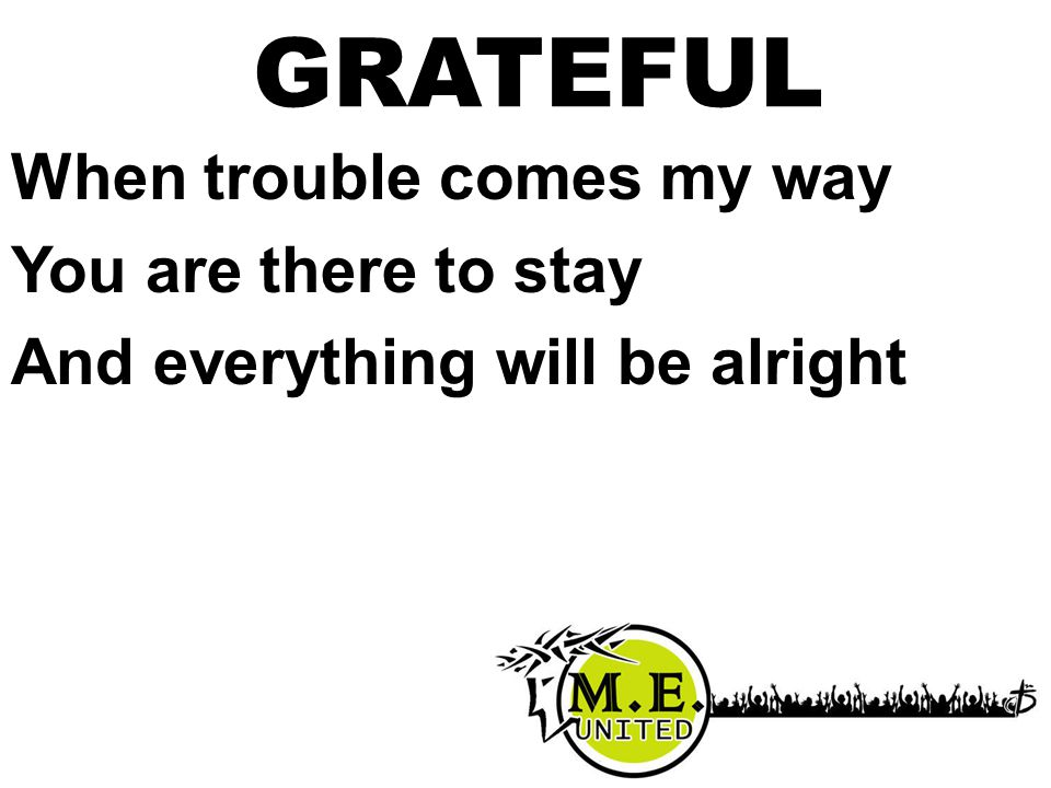 When trouble comes my way You are there to stay And everything will be alright GRATEFUL