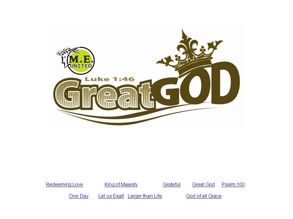 Redeeming LoveKing of MajestyGratefulGreat GodPsalm 100 One DayLet us ExaltLarger than LifeGod of all Grace