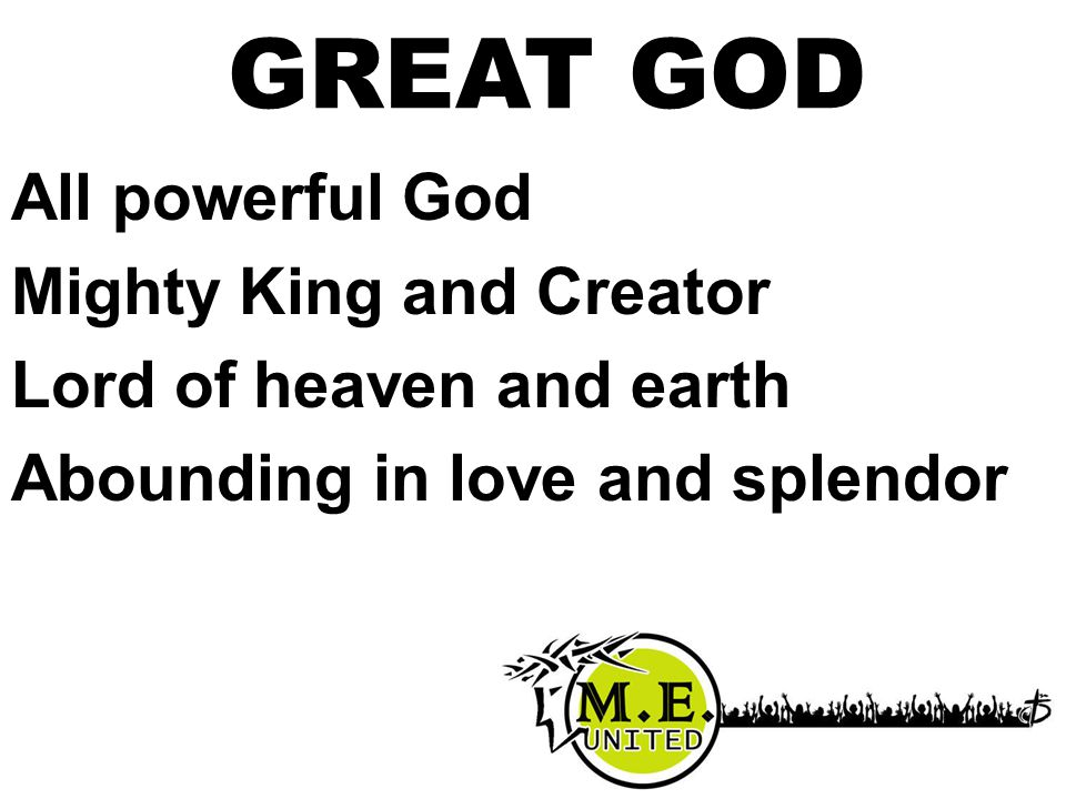 GREAT GOD All powerful God Mighty King and Creator Lord of heaven and earth Abounding in love and splendor