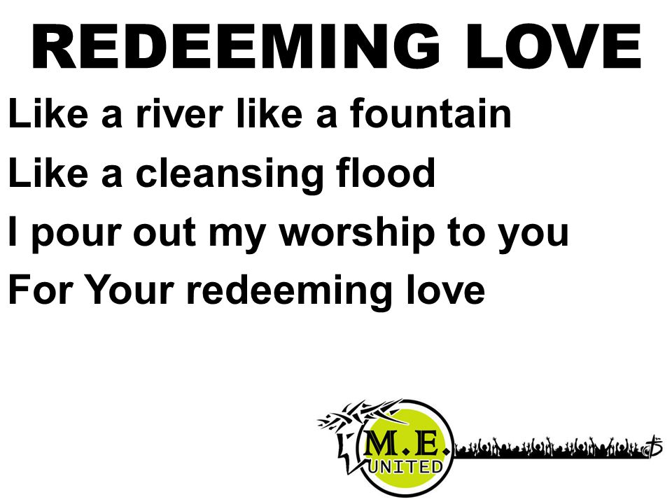REDEEMING LOVE Like a river like a fountain Like a cleansing flood I pour out my worship to you For Your redeeming love