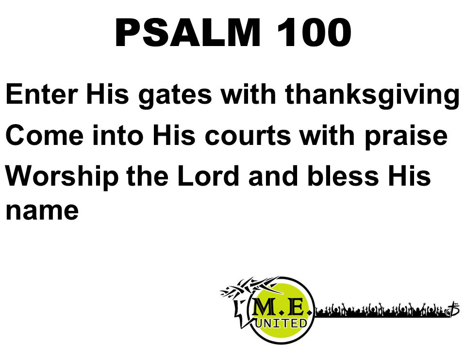 Enter His gates with thanksgiving Come into His courts with praise Worship the Lord and bless His name PSALM 100