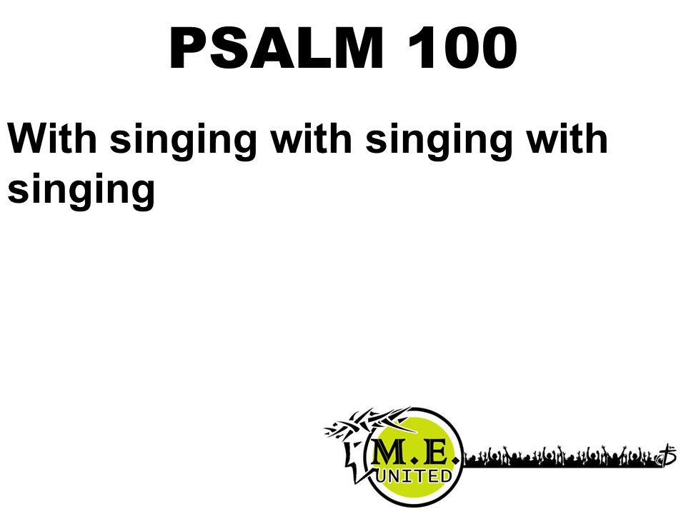 With singing with singing with singing PSALM 100