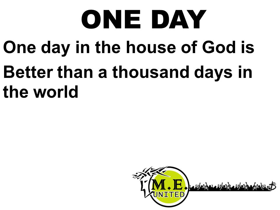 ONE DAY One day in the house of God is Better than a thousand days in the world