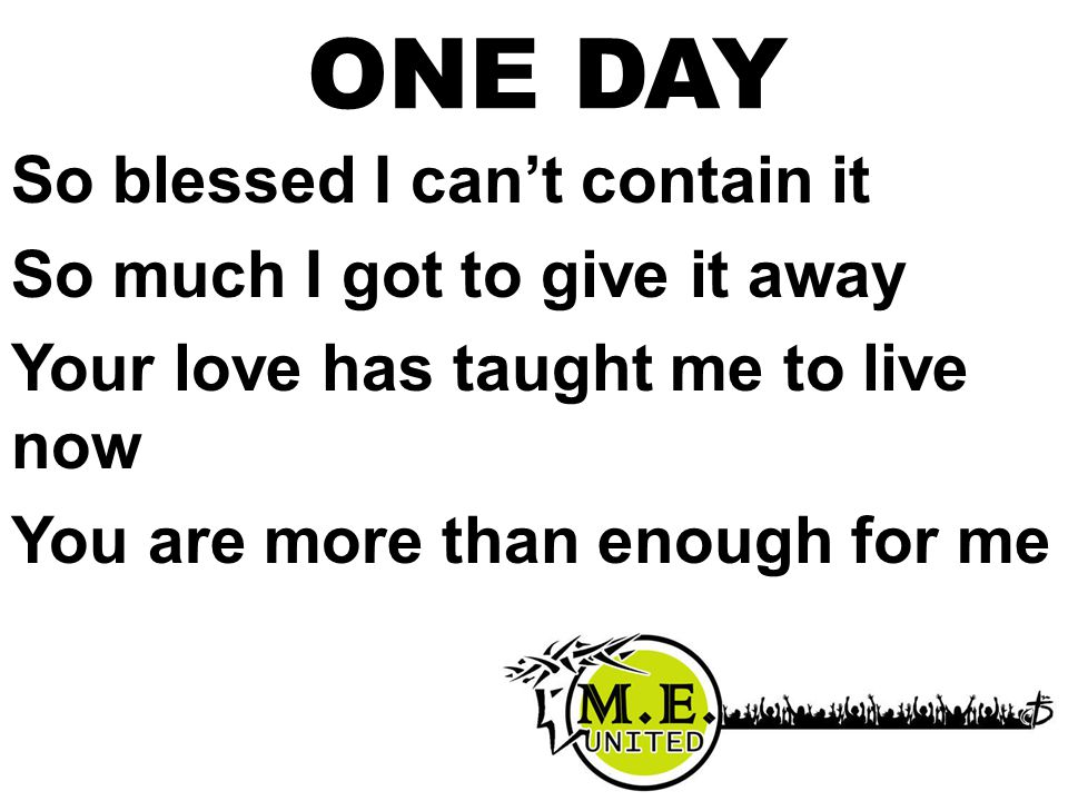 ONE DAY So blessed I can't contain it So much I got to give it away Your love has taught me to live now You are more than enough for me