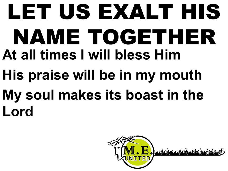 At all times I will bless Him His praise will be in my mouth My soul makes its boast in the Lord LET US EXALT HIS NAME TOGETHER