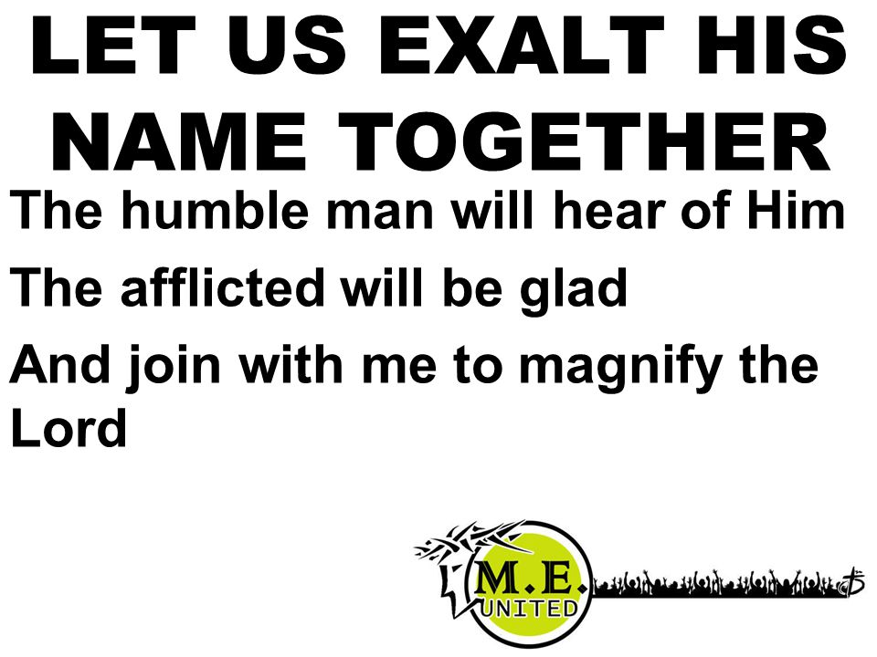 The humble man will hear of Him The afflicted will be glad And join with me to magnify the Lord LET US EXALT HIS NAME TOGETHER