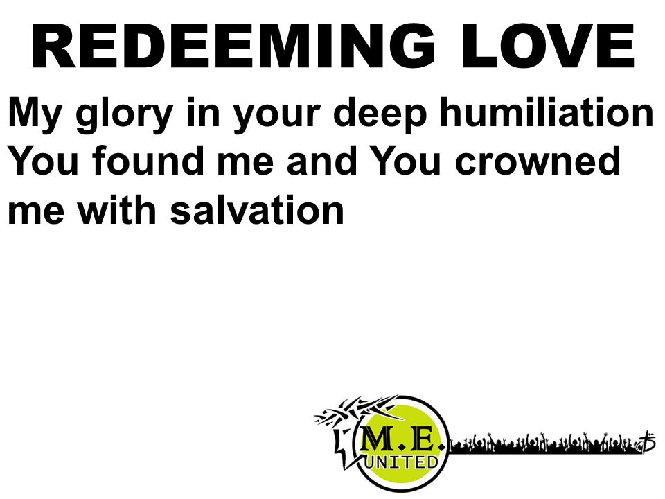 My glory in your deep humiliation You found me and You crowned me with salvation REDEEMING LOVE