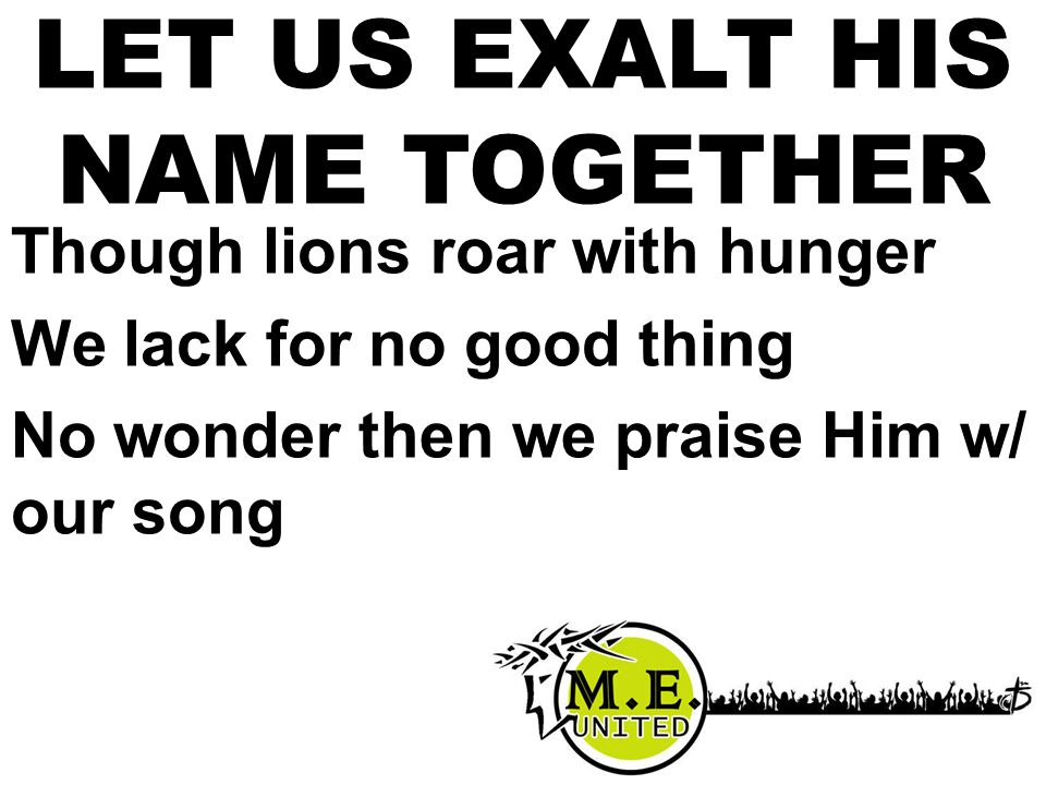 Though lions roar with hunger We lack for no good thing No wonder then we praise Him w/ our song LET US EXALT HIS NAME TOGETHER