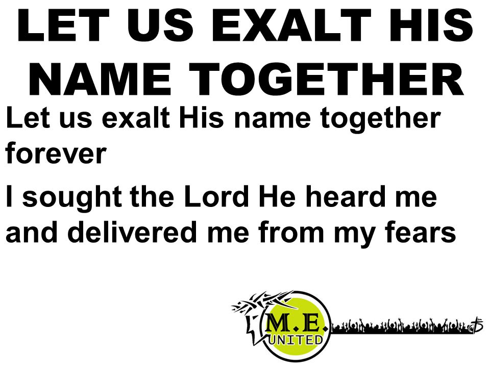 Let us exalt His name together forever I sought the Lord He heard me and delivered me from my fears LET US EXALT HIS NAME TOGETHER