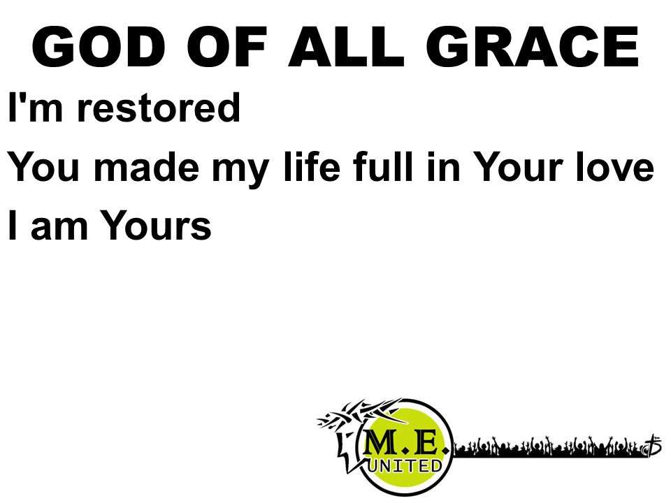 I m restored You made my life full in Your love I am Yours GOD OF ALL GRACE