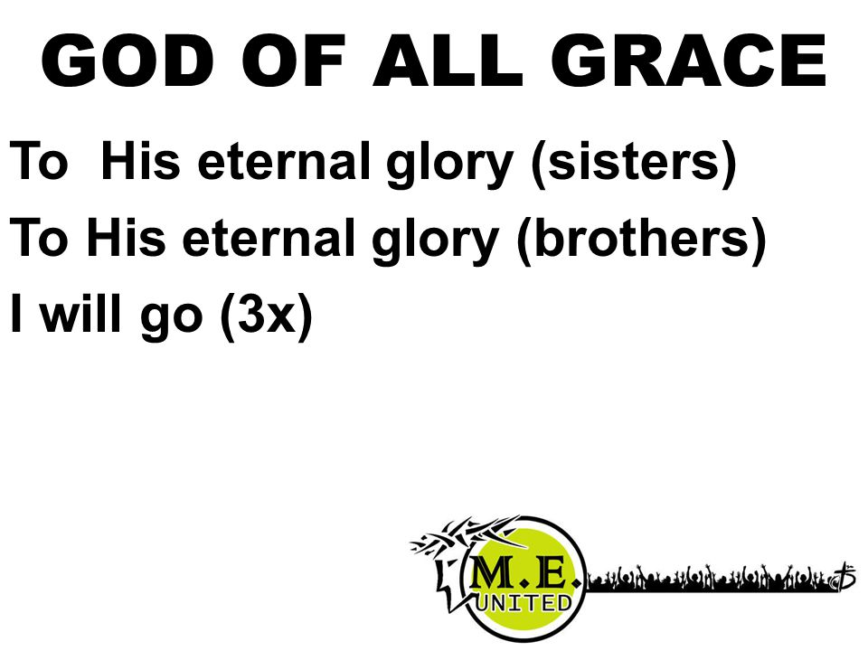 To His eternal glory (sisters) To His eternal glory (brothers) I will go (3x) GOD OF ALL GRACE