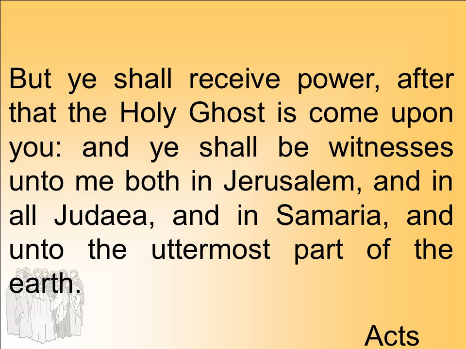 But ye shall receive power, after that the Holy Ghost is come upon you: and ye shall be witnesses unto me both in Jerusalem, and in all Judaea, and in