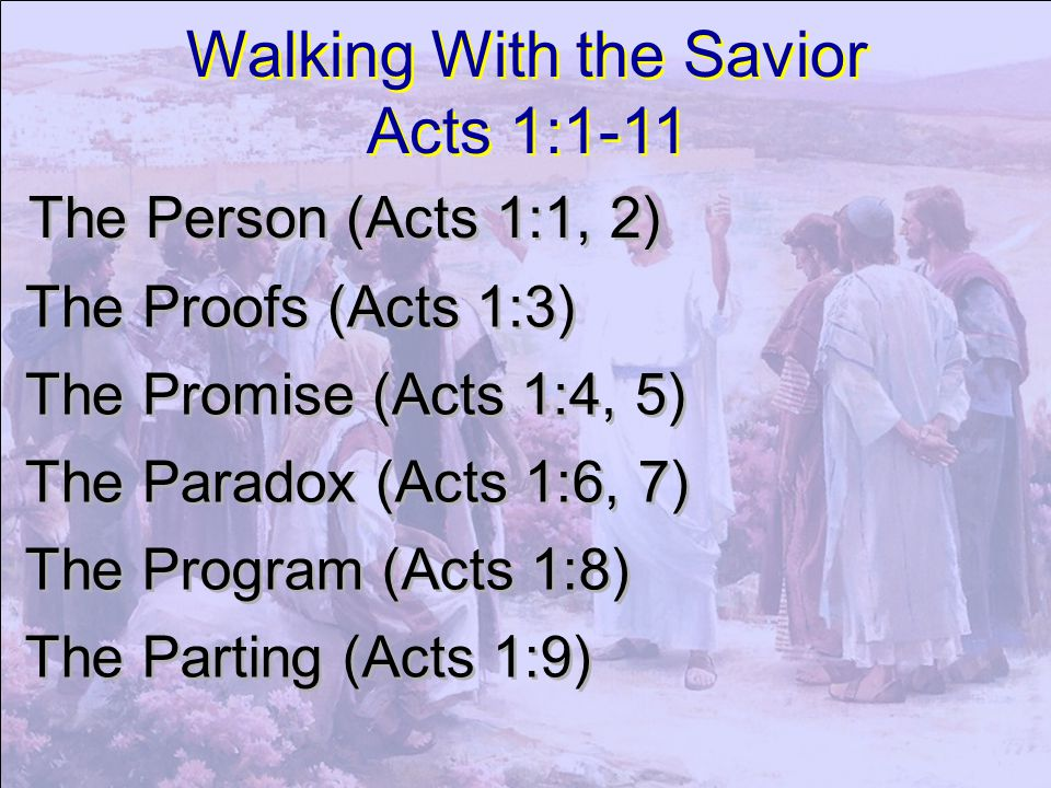 Walking With the Savior Acts 1:1-11 Walking With the Savior Acts 1:1-11 The Person (Acts 1:1, 2) The Proofs (Acts 1:3) The Promise (Acts 1:4, 5) The P