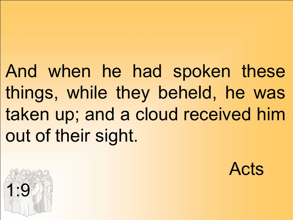 And when he had spoken these things, while they beheld, he was taken up; and a cloud received him out of their sight. Acts 1:9