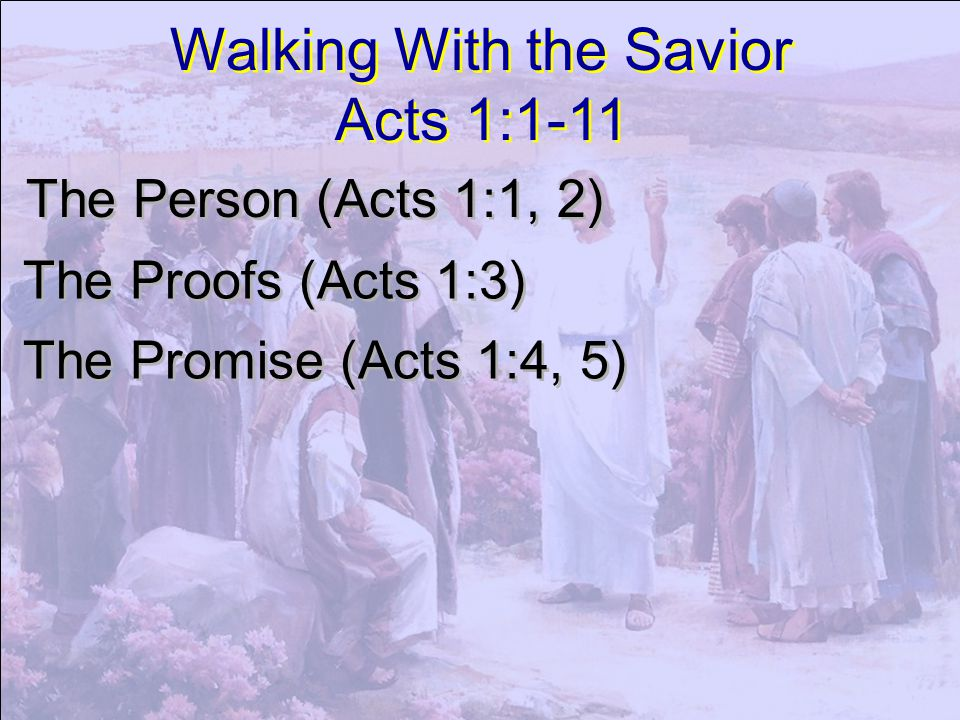 Walking With the Savior Acts 1:1-11 Walking With the Savior Acts 1:1-11 The Person (Acts 1:1, 2) The Proofs (Acts 1:3) The Promise (Acts 1:4, 5)