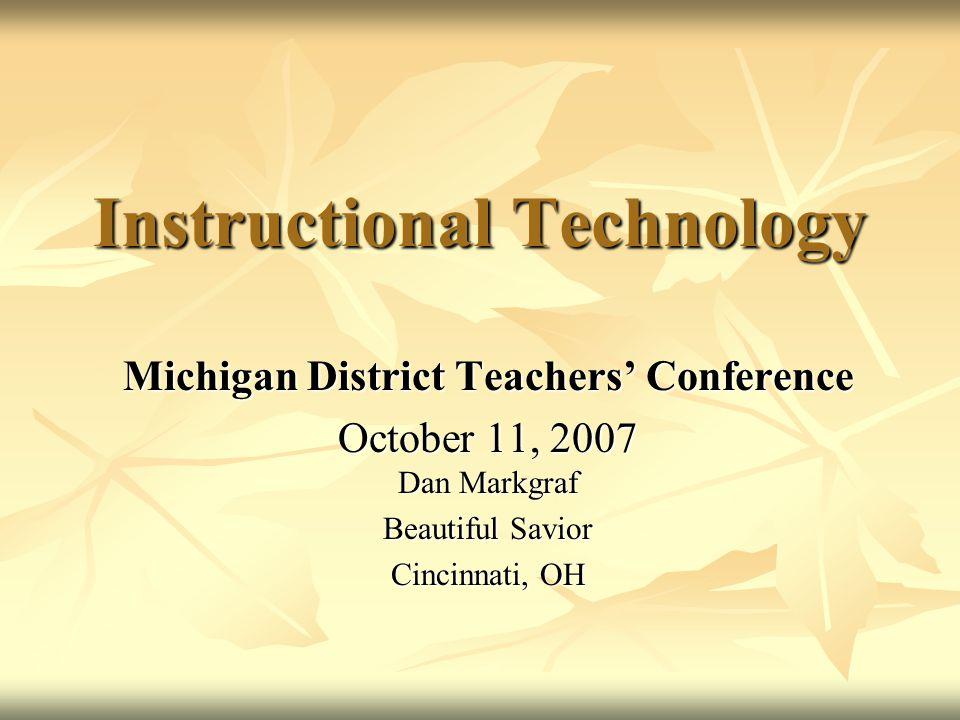 Instructional Technology Michigan District Teachers' Conference October 11, 2007 Dan Markgraf Beautiful Savior Cincinnati, OH