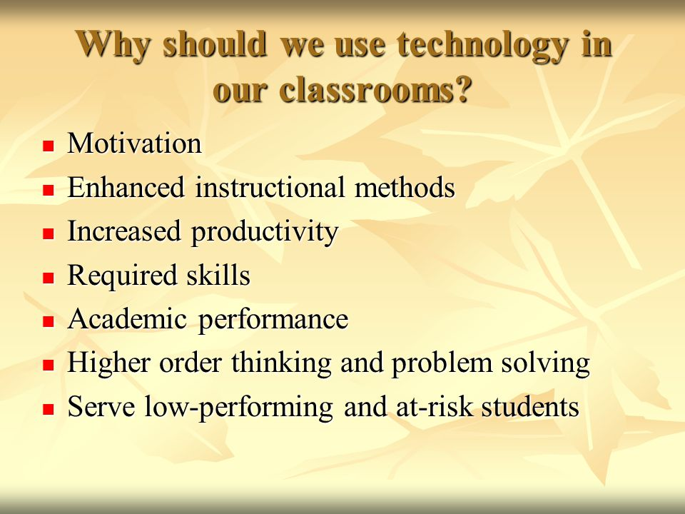 Why should we use technology in our classrooms? Motivation Motivation Enhanced instructional methods Enhanced instructional methods Increased producti