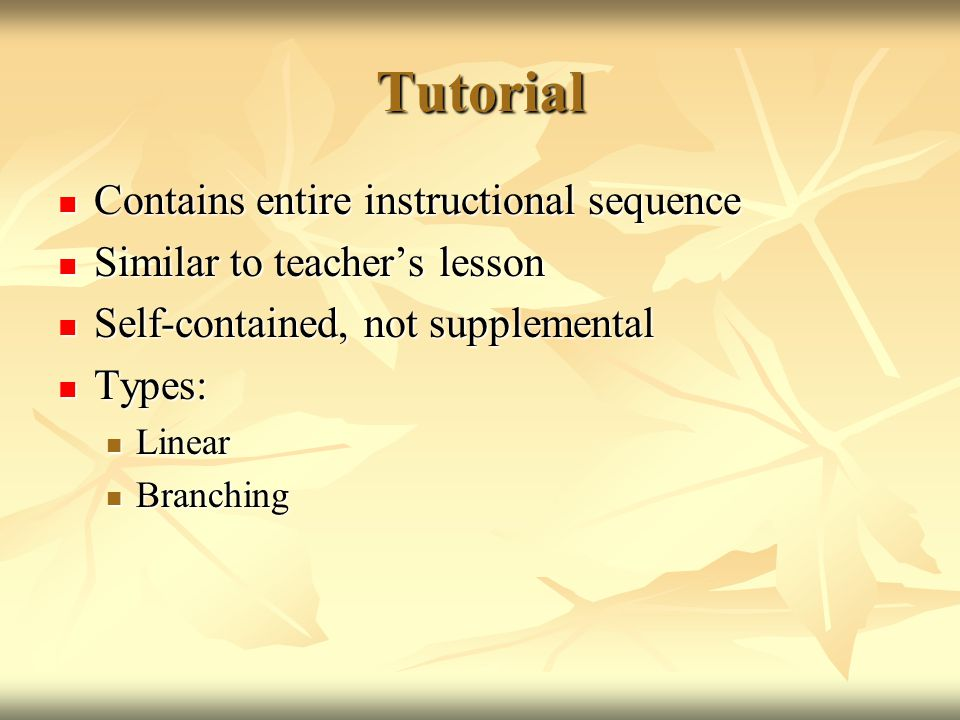 Tutorial Contains entire instructional sequence Contains entire instructional sequence Similar to teacher's lesson Similar to teacher's lesson Self-contained, not supplemental Self-contained, not supplemental Types: Types: Linear Linear Branching Branching