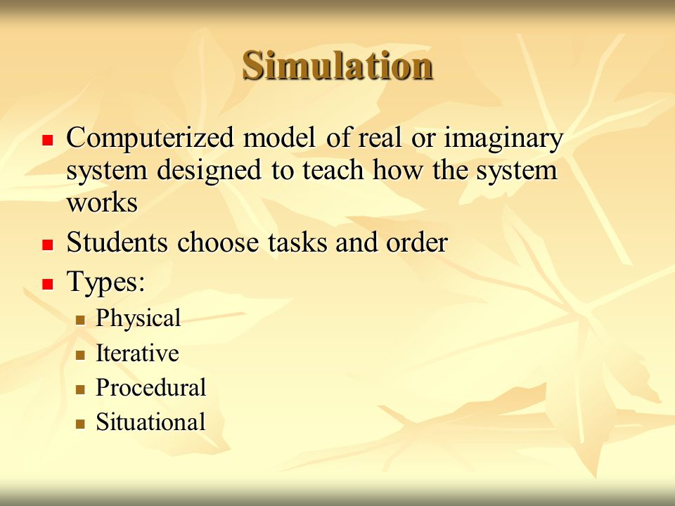 Simulation Computerized model of real or imaginary system designed to teach how the system works Computerized model of real or imaginary system designed to teach how the system works Students choose tasks and order Students choose tasks and order Types: Types: Physical Physical Iterative Iterative Procedural Procedural Situational Situational
