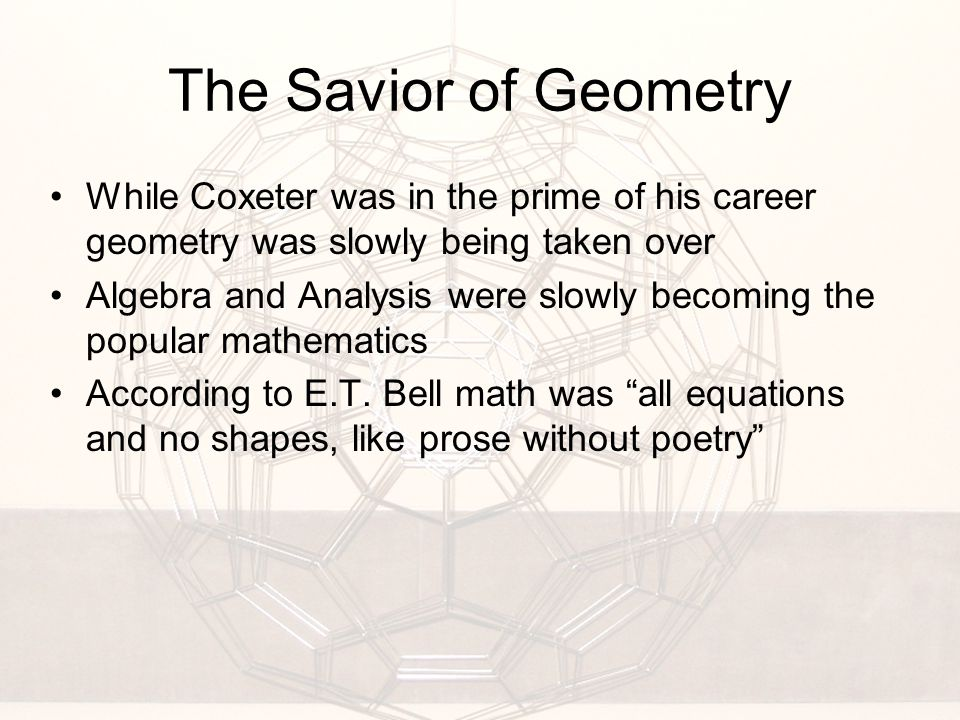 The Savior of Geometry While Coxeter was in the prime of his career geometry was slowly being taken over Algebra and Analysis were slowly becoming the popular mathematics According to E.T.