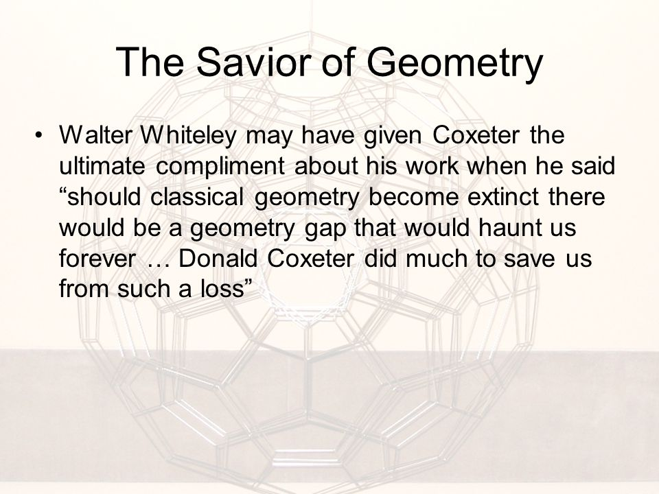 The Savior of Geometry Walter Whiteley may have given Coxeter the ultimate compliment about his work when he said should classical geometry become extinct there would be a geometry gap that would haunt us forever … Donald Coxeter did much to save us from such a loss