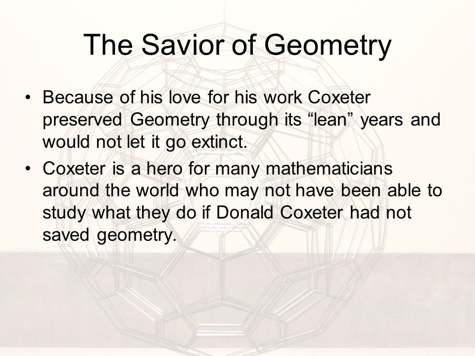 The Savior of Geometry Because of his love for his work Coxeter preserved Geometry through its lean years and would not let it go extinct.