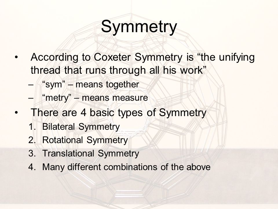 Symmetry According to Coxeter Symmetry is the unifying thread that runs through all his work – sym – means together – metry – means measure There are 4 basic types of Symmetry 1.Bilateral Symmetry 2.Rotational Symmetry 3.Translational Symmetry 4.Many different combinations of the above