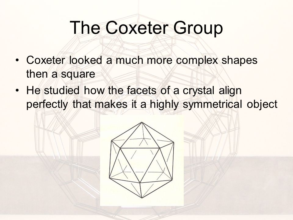 The Coxeter Group Coxeter looked a much more complex shapes then a square He studied how the facets of a crystal align perfectly that makes it a highly symmetrical object