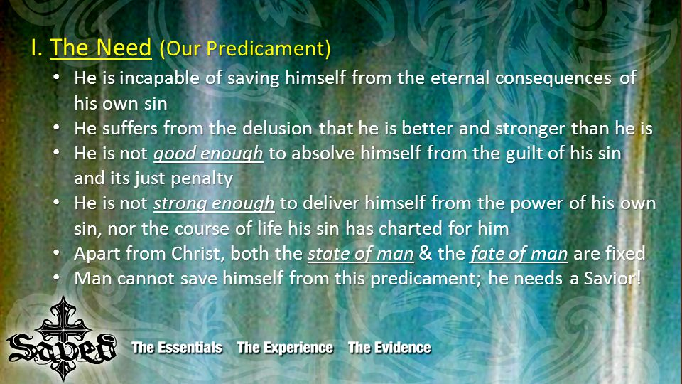 I. The Need (Our Predicament) I. The Need (Our Predicament) He is incapable of saving himself from the eternal consequences of his own sin He is incap