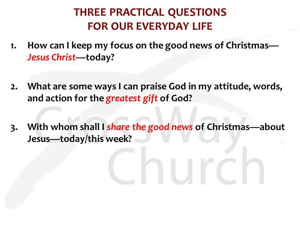 THREE PRACTICAL QUESTIONS FOR OUR EVERYDAY LIFE 1.How can I keep my focus on the good news of Christmas— Jesus Christ—today.