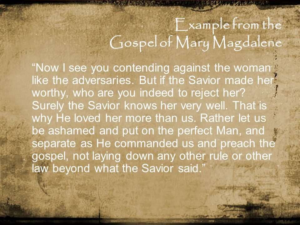 Example from the Gospel of Mary Magdalene Now I see you contending against the woman like the adversaries.