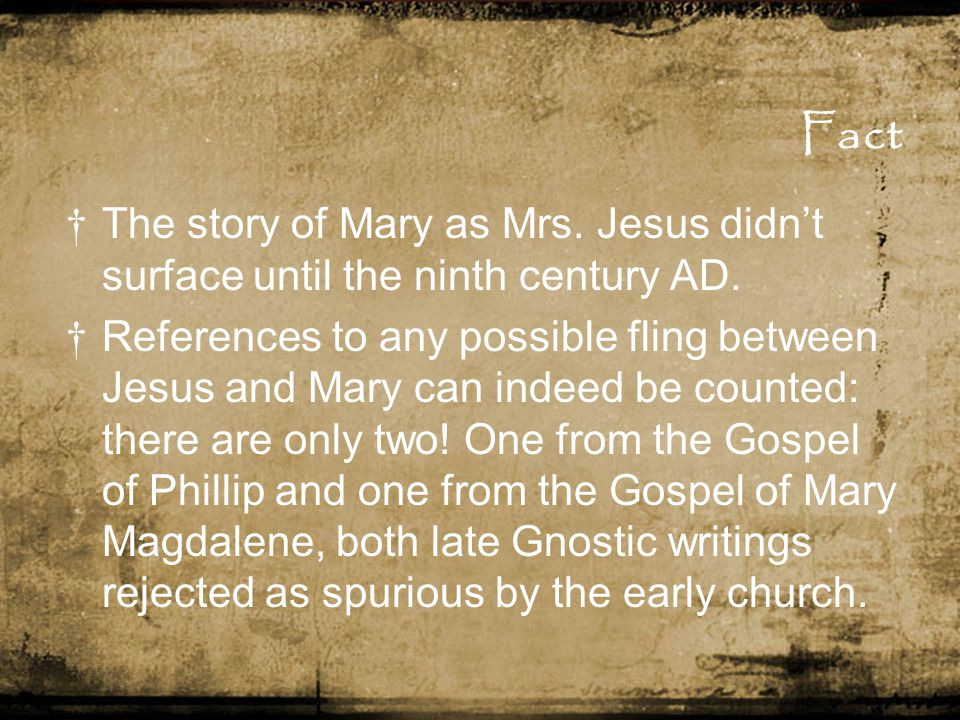 Fact † The story of Mary as Mrs. Jesus didn't surface until the ninth century AD. † References to any possible fling between Jesus and Mary can indeed