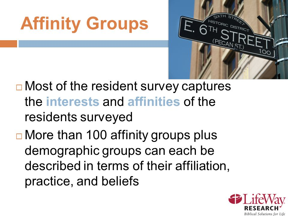17 Affinity Groups  Most of the resident survey captures the interests and affinities of the residents surveyed  More than 100 affinity groups plus demographic groups can each be described in terms of their affiliation, practice, and beliefs
