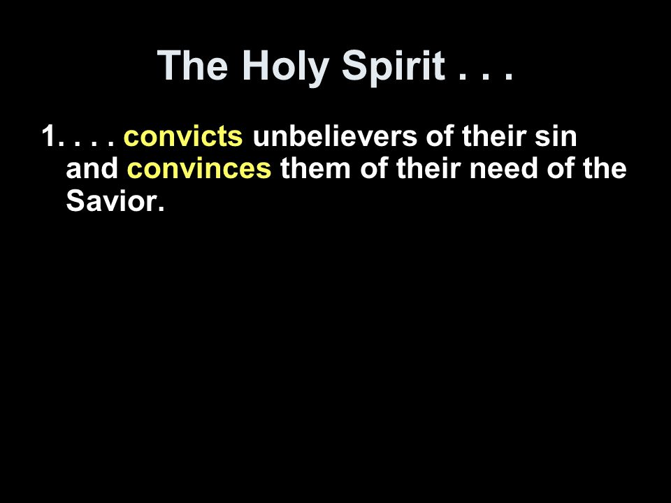 The Holy Spirit... 1.... convicts unbelievers of their sin and convinces them of their need of the Savior. 2.... regenerates those who believe. 3....