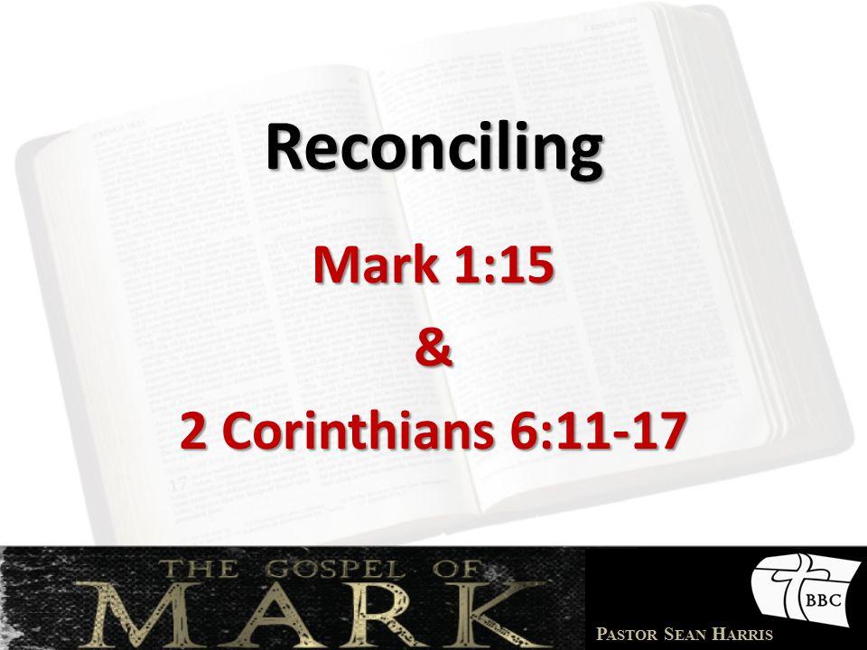 P ASTOR S EAN H ARRIS Reconciling Mark 1:15 & 2 Corinthians 6:11-17