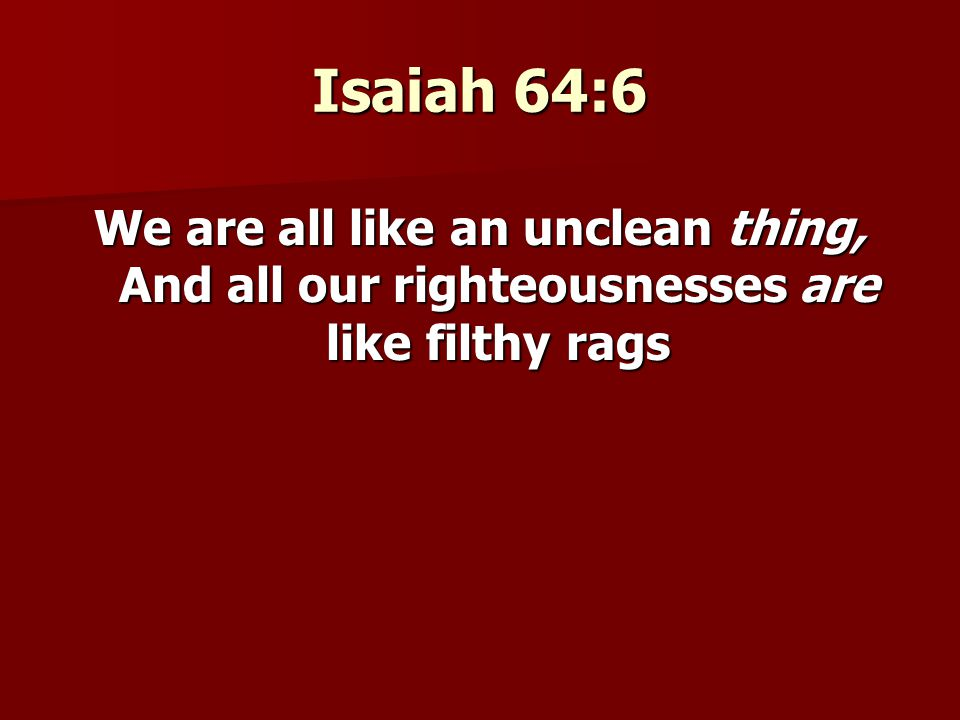 Isaiah 64:6 We are all like an unclean thing, And all our righteousnesses are like filthy rags