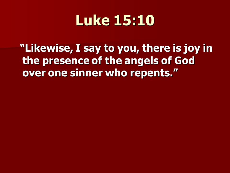 Luke 15:10 Likewise, I say to you, there is joy in the presence of the angels of God over one sinner who repents. Likewise, I say to you, there is joy in the presence of the angels of God over one sinner who repents.