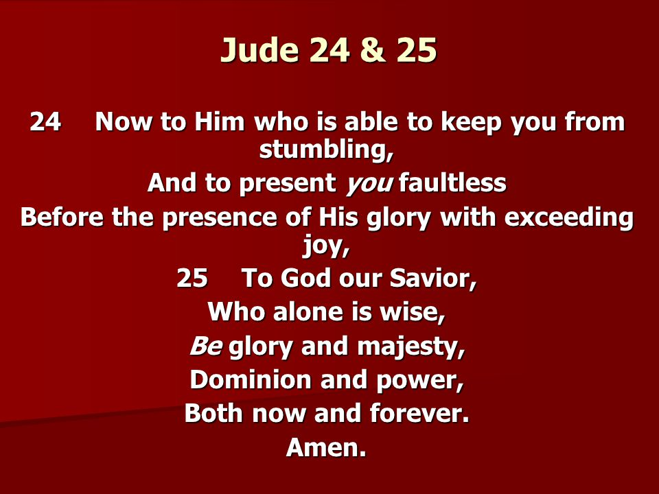 Jude 24 & 25 24Now to Him who is able to keep you from stumbling, And to present you faultless Before the presence of His glory with exceeding joy, 25To God our Savior, Who alone is wise, Be glory and majesty, Dominion and power, Both now and forever.