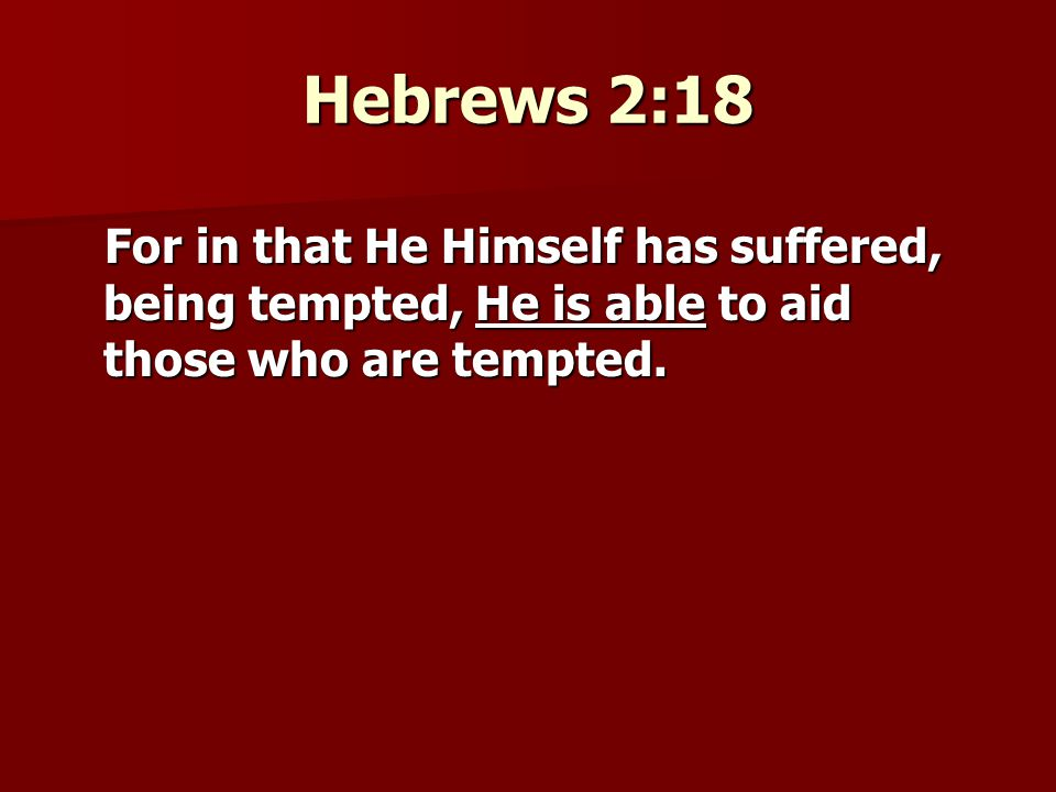 Hebrews 2:18 For in that He Himself has suffered, being tempted, He is able to aid those who are tempted.