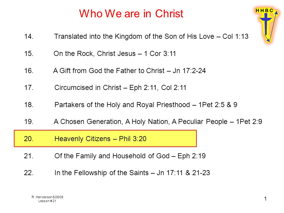 R. Henderson 5/25/08 Lesson # 21 1 14. Translated into the Kingdom of the Son of His Love – Col 1:13 15. On the Rock, Christ Jesus – 1 Cor 3:11 16. A