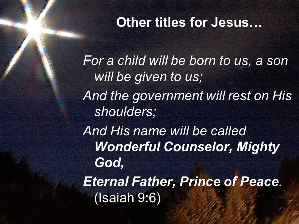 Other titles for Jesus… For a child will be born to us, a son will be given to us; And the government will rest on His shoulders; And His name will be called Wonderful Counselor, Mighty God, Eternal Father, Prince of Peace.