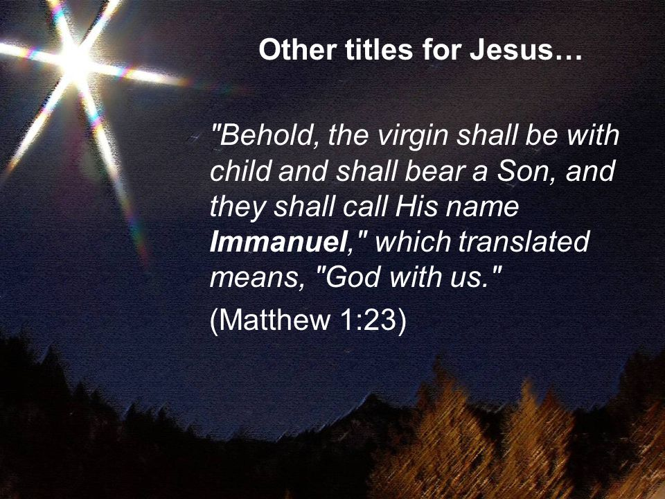Other titles for Jesus… Behold, the virgin shall be with child and shall bear a Son, and they shall call His name Immanuel, which translated means, God with us. (Matthew 1:23)