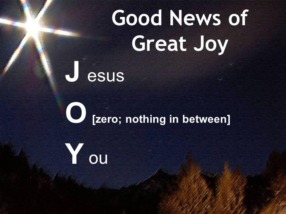 Good News of Great Joy J esus O [zero; nothing in between] Y ou
